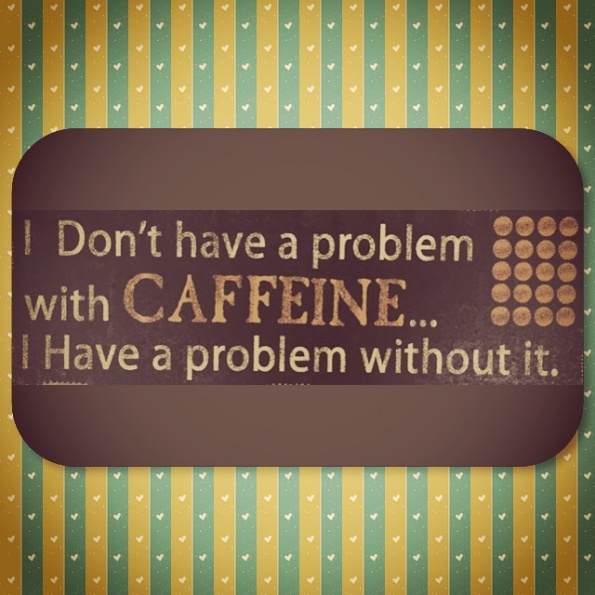I Don't have a problem with CAFFEINE . . . I Have a problem without it.
