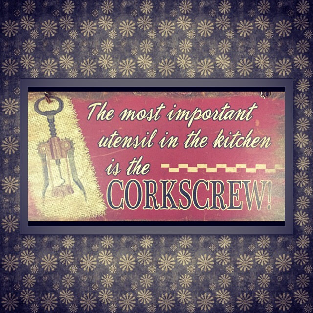 The most important utensil in the kitchen is the CORKSCREW!