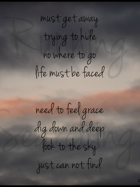 must get away - trying to hide - no where to go - life must be faced; need to feel grace - dig down and deep - look to the sky - just can not find