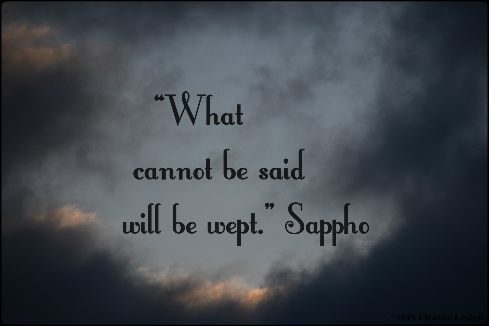 """What cannot be said will be wept."" ~ Sappho"